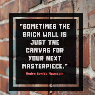 _Sometimes the brick wall is just the canvas for your next masterpiece._ (3).png